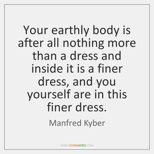 Your earthly body is after all nothing more than a dress and ...