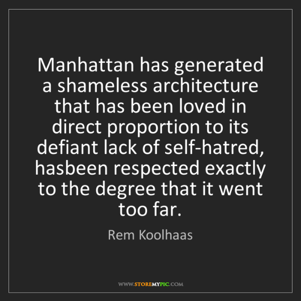 Rem Koolhaas: Manhattan has generated a shameless architecture that...