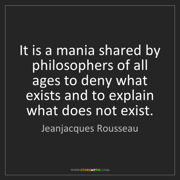 Jeanjacques Rousseau: It is a mania shared by philosophers of all ages to deny...