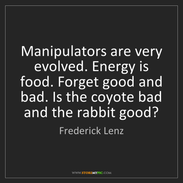 Frederick Lenz: Manipulators are very evolved. Energy is food. Forget...