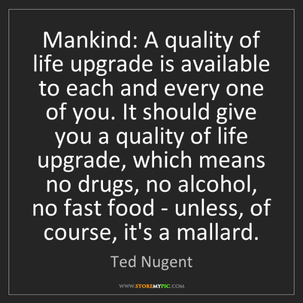 Ted Nugent: Mankind: A quality of life upgrade is available to each...