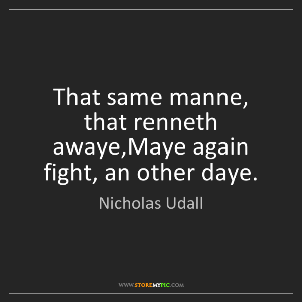 Nicholas Udall: That same manne, that renneth awaye,Maye again fight,...