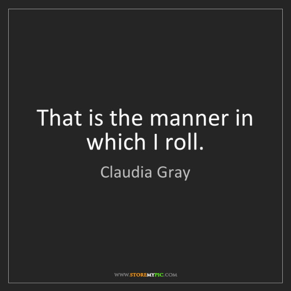 Claudia Gray: That is the manner in which I roll.