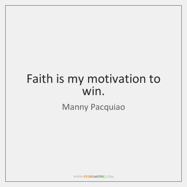 Faith is my motivation to win.