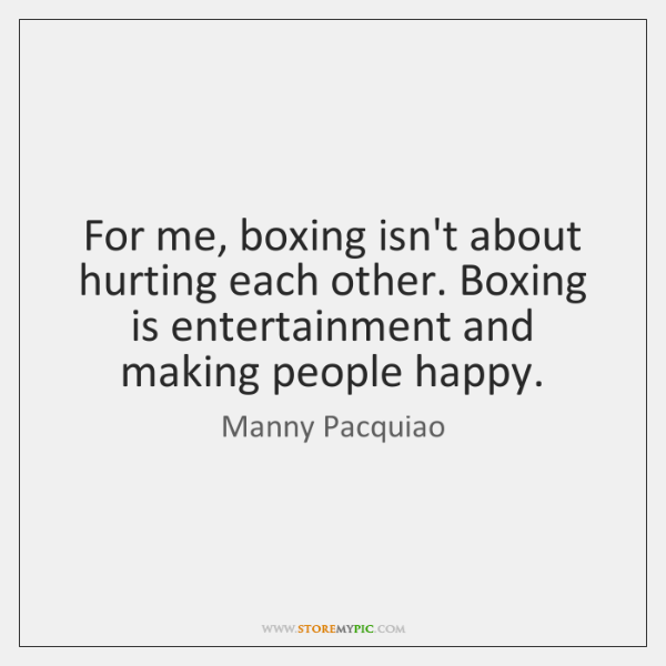 For me, boxing isn't about hurting each other. Boxing is entertainment and ...