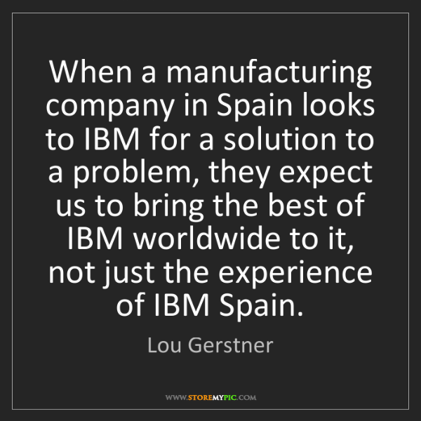 Lou Gerstner: When a manufacturing company in Spain looks to IBM for...