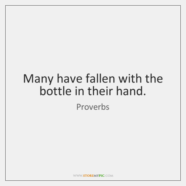 Many have fallen with the bottle in their hand.