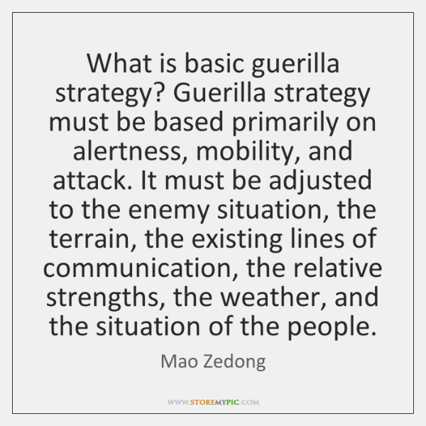What is basic guerilla strategy? Guerilla strategy must be based primarily on ...