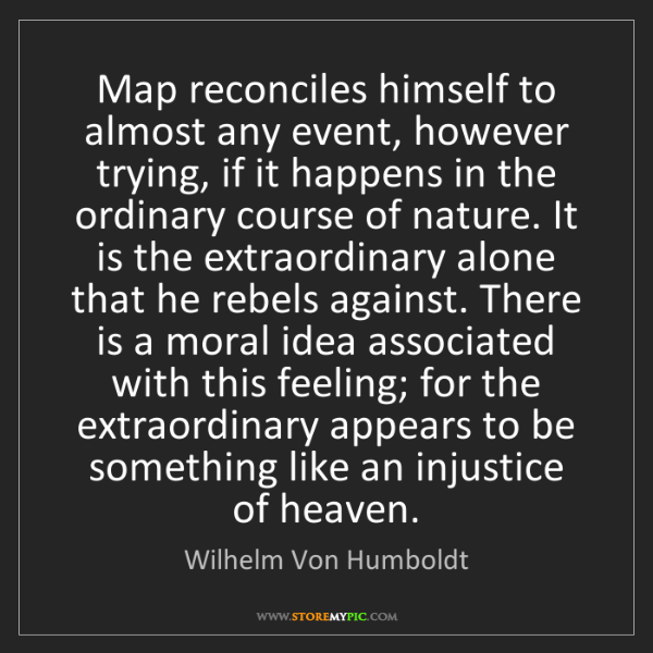 Wilhelm Von Humboldt: Map reconciles himself to almost any event, however trying,...