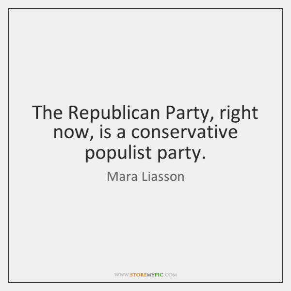 The Republican Party, right now, is a conservative populist party.