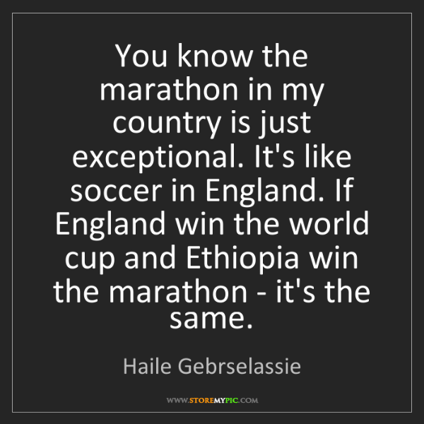 Haile Gebrselassie: You know the marathon in my country is just exceptional....