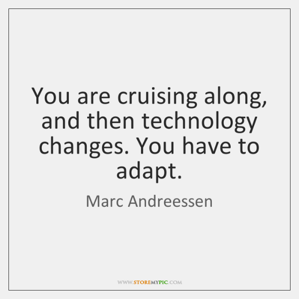 You are cruising along, and then technology changes. You have to adapt.