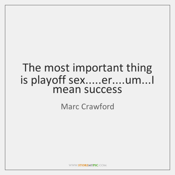 The most important thing is playoff sex.....er....um...I mean success