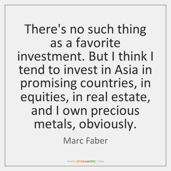 There's no such thing as a favorite investment. But I think I ...