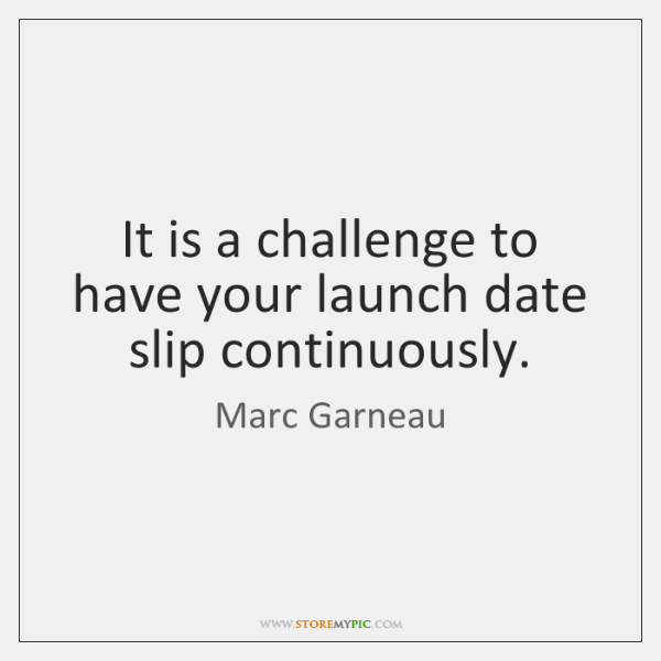 It is a challenge to have your launch date slip continuously.