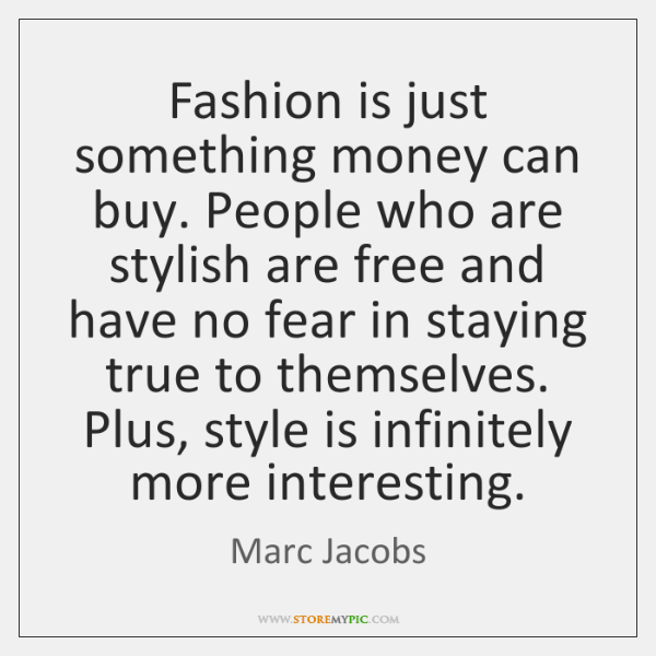 Fashion is just something money can buy. People who are stylish are ...