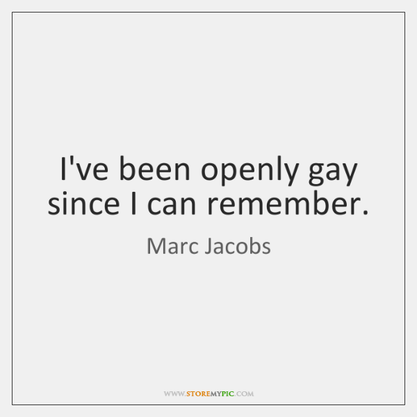 I've been openly gay since I can remember.