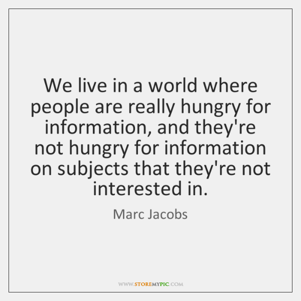 We live in a world where people are really hungry for information, ...