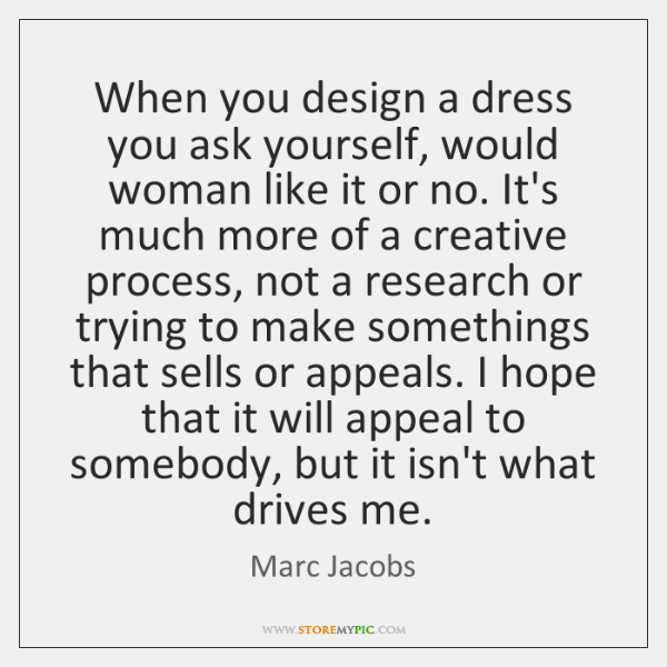 When you design a dress you ask yourself, would woman like it ...