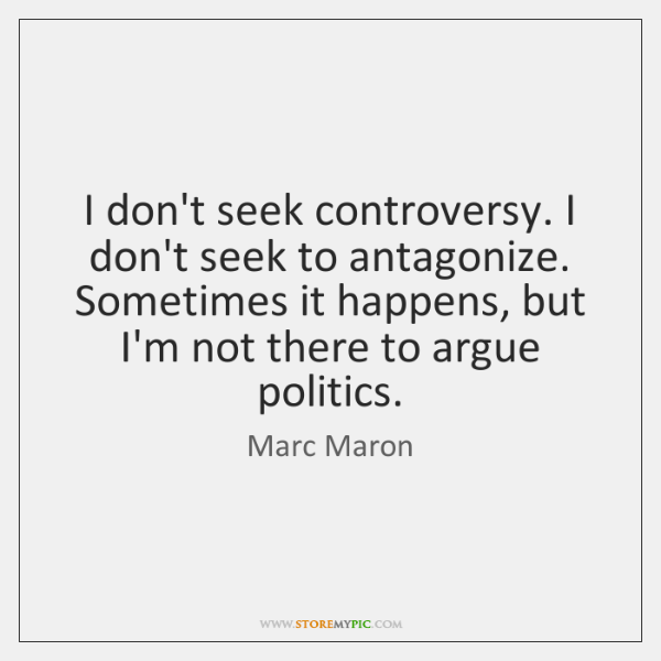 I don't seek controversy. I don't seek to antagonize. Sometimes it happens, ...