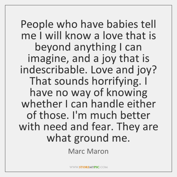 People who have babies tell me I will know a love that ...