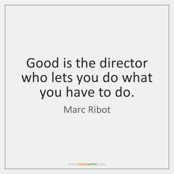 Good is the director who lets you do what you have to ...