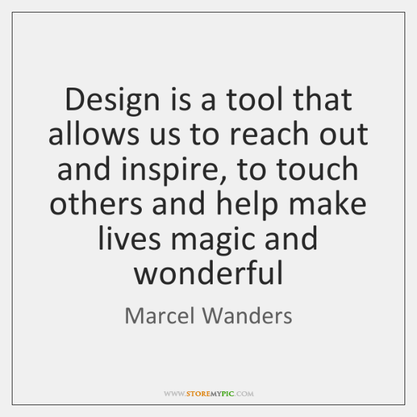 Design is a tool that allows us to reach out and inspire, ...
