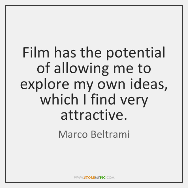 Film has the potential of allowing me to explore my own ideas, ...