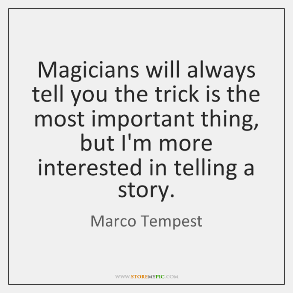 Magicians will always tell you the trick is the most important thing, ...