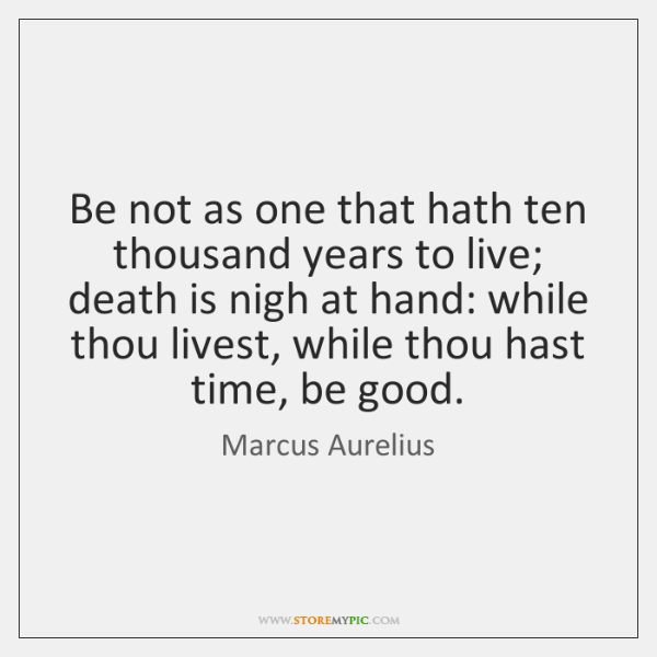 Be not as one that hath ten thousand years to live; death ...