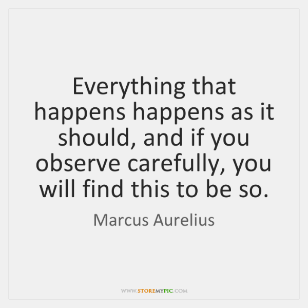 Everything that happens happens as it should, and if you observe carefully, ...