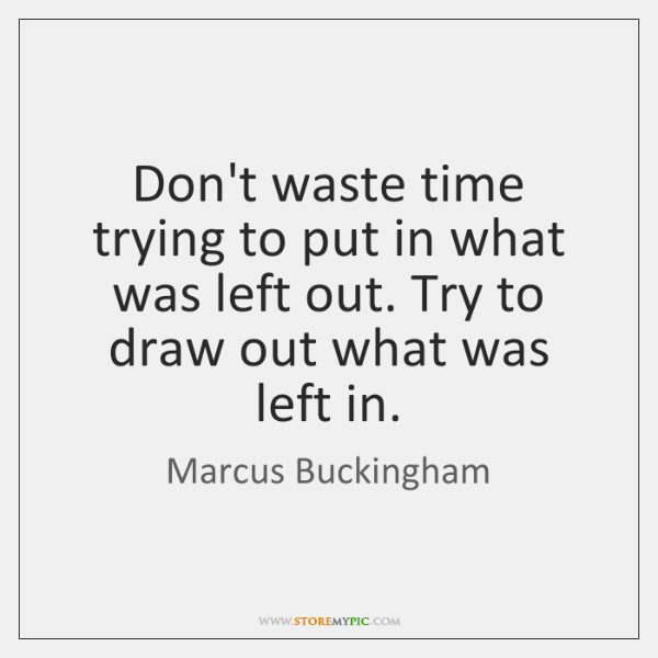 Don't waste time trying to put in what was left out. Try ...