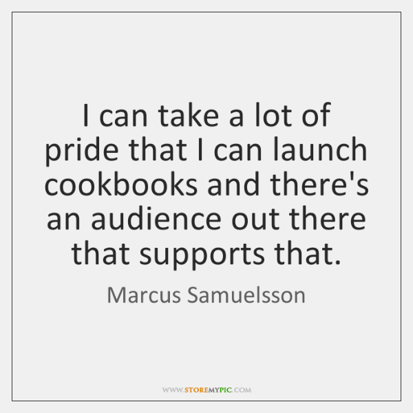 I can take a lot of pride that I can launch cookbooks ...