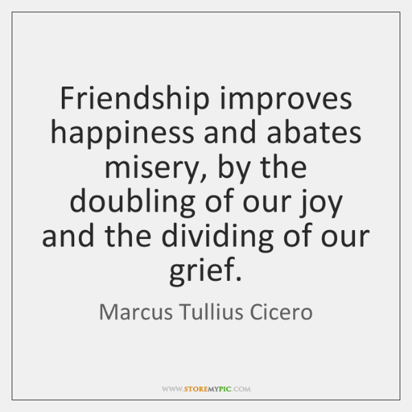 Friendship improves happiness and abates misery, by the doubling of our joy ...