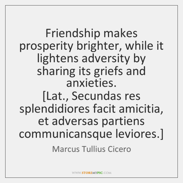 Friendship makes prosperity brighter, while it lightens adversity by sharing its griefs ...
