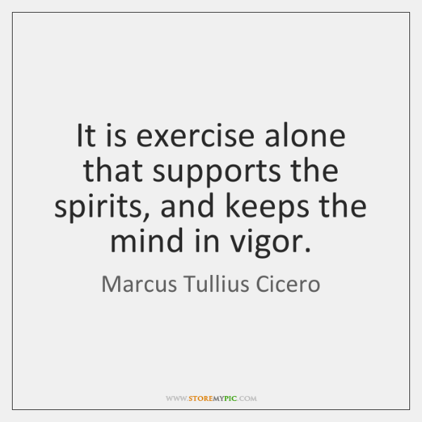 It is exercise alone that supports the spirits, and keeps the mind ...