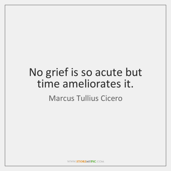 No grief is so acute but time ameliorates it.