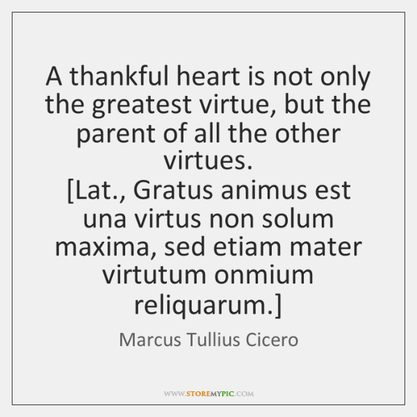 A thankful heart is not only the greatest virtue, but the parent ...