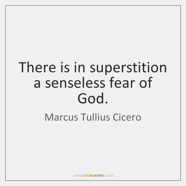There is in superstition a senseless fear of God.