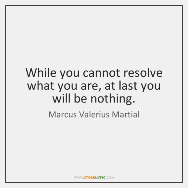 While you cannot resolve what you are, at last you will be ...