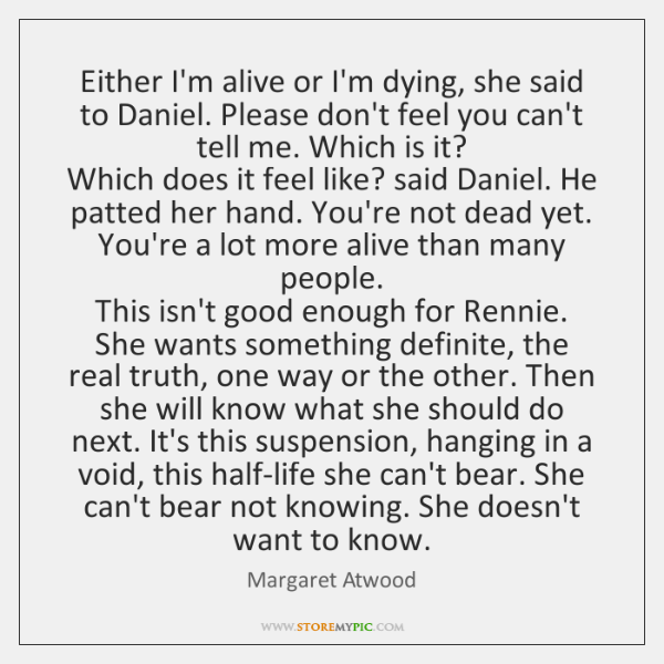 Either I'm alive or I'm dying, she said to Daniel. Please don't ...