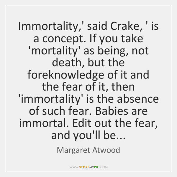 Immortality,' said Crake, ' is a concept. If you take 'mortality' ...
