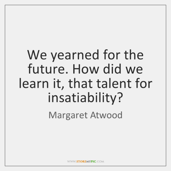 We yearned for the future. How did we learn it, that talent ...