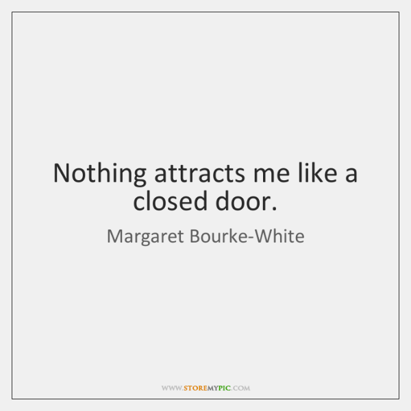 Nothing attracts me like a closed door.