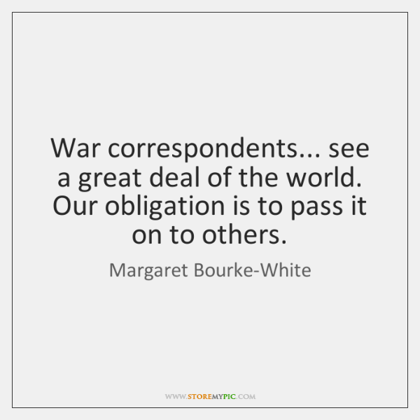 War correspondents... see a great deal of the world. Our obligation is ...