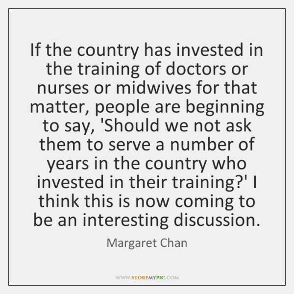 If the country has invested in the training of doctors or nurses ...