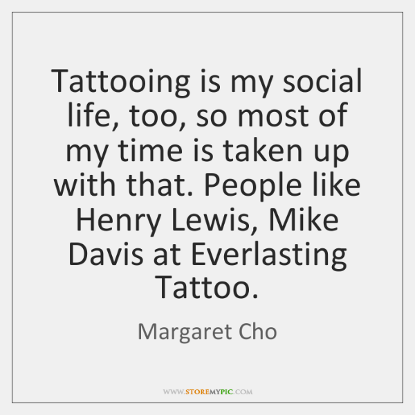 Tattooing is my social life, too, so most of my time is ...