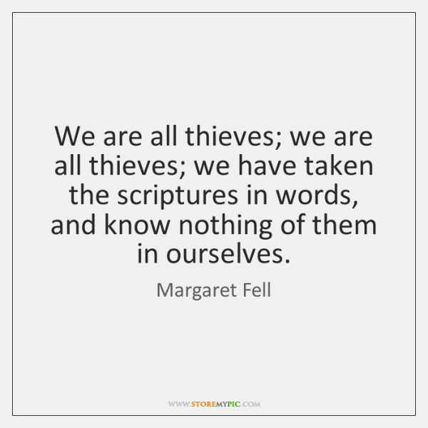 We are all thieves; we are all thieves; we have taken the ...