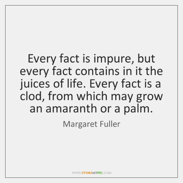 Every fact is impure, but every fact contains in it the juices ...