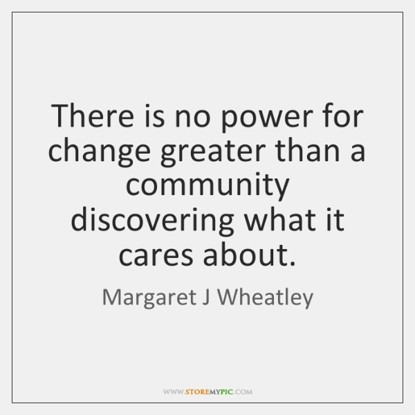 There is no power for change greater than a community discovering what ...